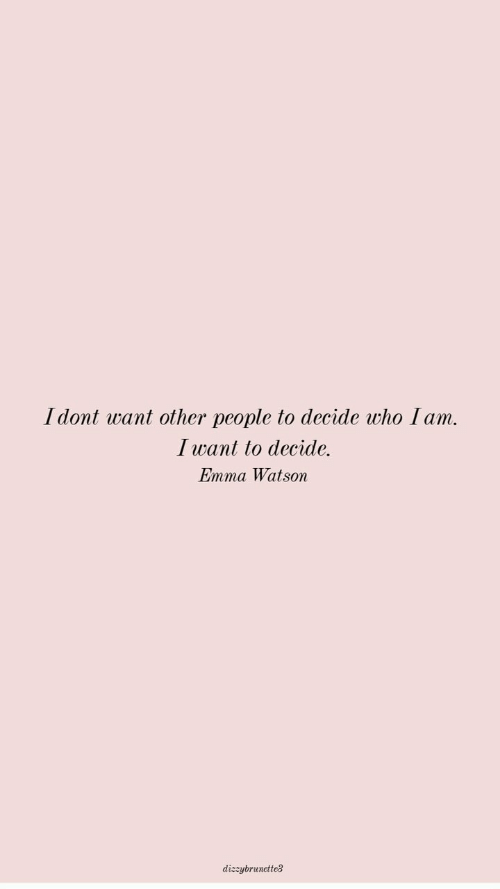 Emma Watson, Who, and Emma: Idont want other people to decide who I am.  I want to decide.  Emma Watson  dizzybrunctte3