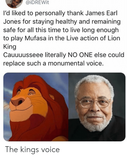 Mufasa, Lion, and Lion King: @iDREWit  I'd liked to personally thank James Earl  Jones for staying healthy and remaining  safe for all this time to live long enough  to play Mufasa in the Live action of Lion  King  Cauuuusseee literally NO ONE else could  replace such a monumental voice. The kings voice