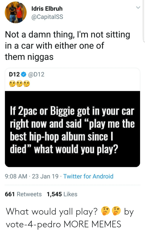 "pedro: Idris Elbruh  @CapitalSS  Not a damn thing, l'm not sitting  in a car with either one of  them niggas  D12 @D12  If 2pac or Biggie got in your car  right now and said ""play me the  best hip-hop album since l  died"" what would you play?  9:08 AM 23 Jan 19 Twitter for Android  661 Retweets 1,545 Likes What would yall play? 🤔🤔 by vote-4-pedro MORE MEMES"