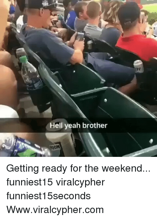 the weekenders: ie  Hell yeah brother Getting ready for the weekend... funniest15 viralcypher funniest15seconds Www.viralcypher.com