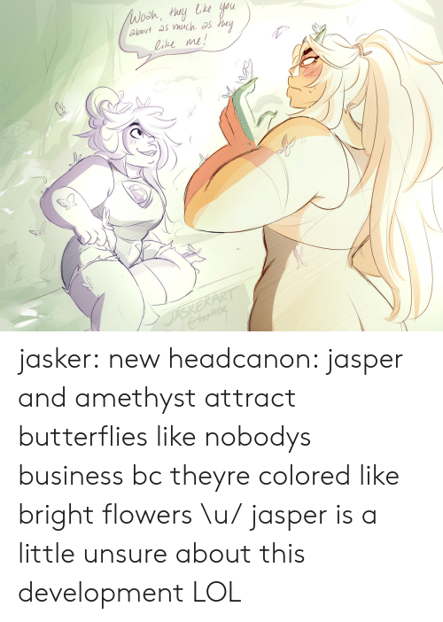 Lol, Tumblr, and Amethyst: ie me! jasker:  new headcanon: jasper and amethyst attract butterflies like nobodys business bc theyre colored like bright flowers \u/jasper is a little unsure about this development LOL