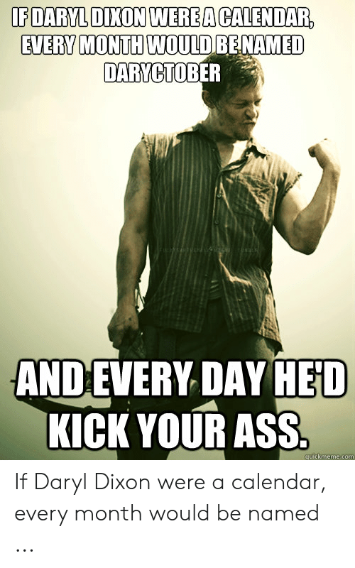 Calendar, Com, and Daryl Dixon: IEDARYLDİXONIWER EACALENDAR  EVERV MONTH WOULDRENAMED  DARYCTOBER  ANDEVERY DAY HED  KICK YOUR ASS  quickmeme.com If Daryl Dixon were a calendar, every month would be named ...