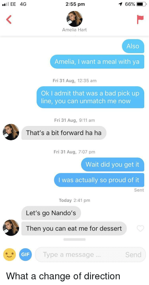 nandos: IEE 4G  2:55 pm  66%  Amelia Hart  Also  Amelia, I want a meal with ya  Fri 31 Aug, 12:35 am  Ok I admit that was a bad pick up  line, you can unmatch me now  Fri 31 Aug, 9:11 am  That's a bit forward ha ha  Fri 31 Aug, 7:07 pm  Wait did you get it  I was actually so proud of it  Sent  Today 2:41 pm  Let's go Nando's  Then you can eat me for dessert  Type a message .  Send  GIF What a change of direction