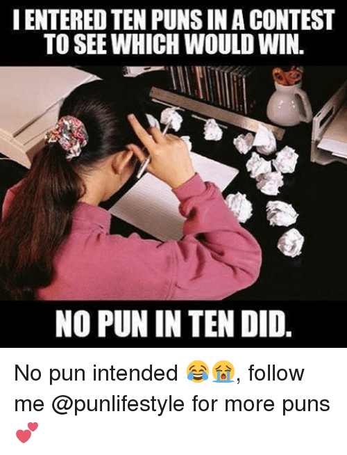 pun intended: IENTEREDTEN PUNS IN A CONTEST  TO SEE WHICH WOULDWIN.  NO PUN IN TEN DID. No pun intended 😂😭, follow me @punlifestyle for more puns 💕