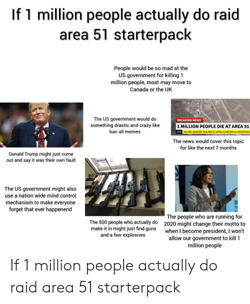 "Crazy, Donald Trump, and Guns: If 1 million people actually do raid  area 51 starterpack  People would be so mad at the  US government for killing 1  million people, most may move to  Canada or the UK  The US government would do  something drastic and crazy like  BREAKING NEWS  1 MILLION PEOPLE DIE AT AREA 51  ban all memes  00:56 THE VIRAL SENSATION ""RAID AREA 51"" ACTUALLY CAME TRUE IN A DEVASTATING  The news would cover this topic  for like the next 7 months  Donald Trump might just come  out and say it was their own fault  The US government might also  use a nation wide mind control  mechanism to make everyone  forget that ever happenend  TH  The people who are running for  2020 might change their motto to  when I become president, I won't  allow our government to kill 1  million people  The 500 people who actually do  make it in might just find guns  and a few explosives If 1 million people actually do raid area 51 starterpack"