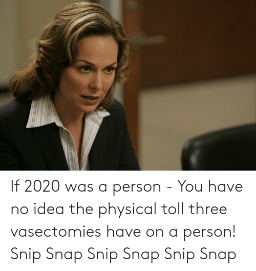 toll: If 2020 was a person - You have no idea the physical toll three vasectomies have on a person! Snip Snap Snip Snap Snip Snap