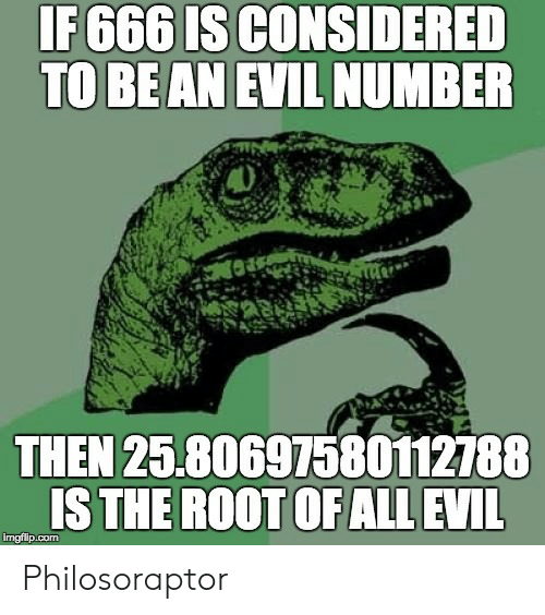 Philosoraptor: IF 666 IS CONSIDERED  TO BE AN EVIL NUMBER  THEN 25.80697580112788  IS THE ROOT OF ALL EVIL  imgfilp.com Philosoraptor