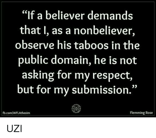 """Observative: """"If a believer demands  that I, as a nonbeliever,  observe his taboos in the  public domain, he is not  asking for my respect,  but for my submission.""""  Flemming Rose  the sim UZI"""