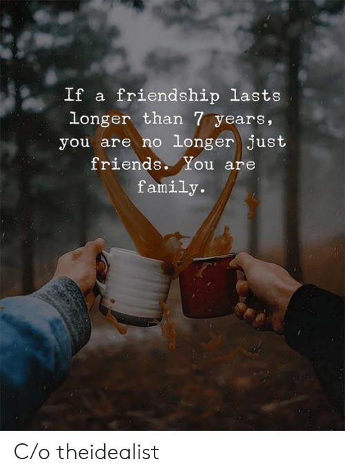 Family, Friends, and Friendship: If a friendship lasts  longer than 7 years,  you are no longer just  friends. You are  family. C/o theidealist
