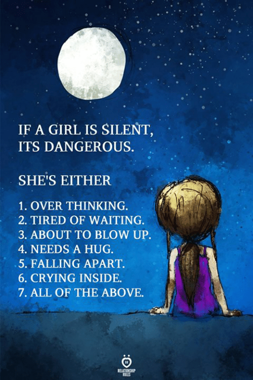 Apartments: IF A GIRL IS SILENT  ITS DANGEROUS.  SHE'S EITHER  1. OVER THINKING.  2. TIRED OF WAITING  3. ABOUT TO BLOW UP.  4. NEEDS A HUG.  5. FALLING APART.  6. CRYING INSIDE  7. ALL OF THE ABOVE