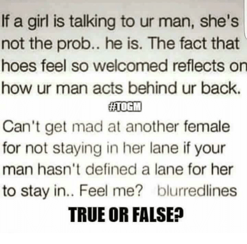Hoe, Hoes, and Memes: If a girl is talking to ur man, she's  not the prob.. he is. The fact that  hoes feel so welcomed reflects on  how ur man acts behind ur back.  HATOGIM  Can't get mad at another female  for not staying in her lane if your  man hasn't defined a lane for her  to stay in.. Feel me? blurredlines  TRUE OR FALSE?
