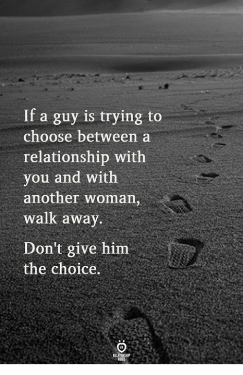 Another Woman: If a guy is trying to  choose between a  relationship with  you and with  another woman,  walk awav  Don't give him  the choice.
