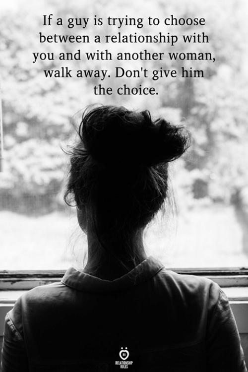 Another Woman: If a guy is trying to choose  between a relationship with  you and with another woman,  walk away. Don't give him  the choice.