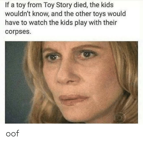 Toy Story, Kids, and Toys: If a toy from Toy Story died, the kids  wouldn't know, and the other toys would  have to watch the kids play with their  corpses. oof