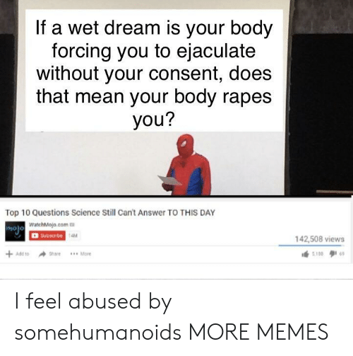 wet dream: If a wet dream is your body  forcing you to ejaculate  without your consent, does  that mean your body rapes  you?  Top 10 Questions Science Still Cant Answer TO THIS DAY  WatchMojo.com  OSubscibe  holo  AM  142,508 views I feel abused by somehumanoids MORE MEMES
