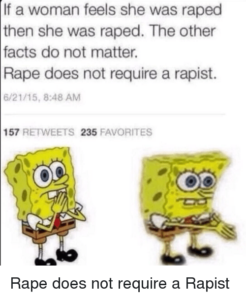 Facts, Rape, and She: If a woman feels she was raped  then she was raped. The other  facts do not matter.  Rape does not require a rapist.  6/21/15, 8:48 AM  157 RETWEETS 235 FAVORITES <p>Rape does not require a Rapist</p>