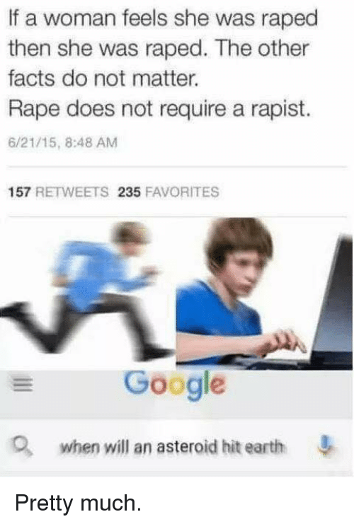 Gøogle: If a woman feels she was raped  then she was raped. The other  facts do not matter.  Rape does not require a rapist.  6/21/15, 8:48 AM  157  RETWEETS  235  FAVORITES  Google  when will an asteroid hit earth Pretty much.