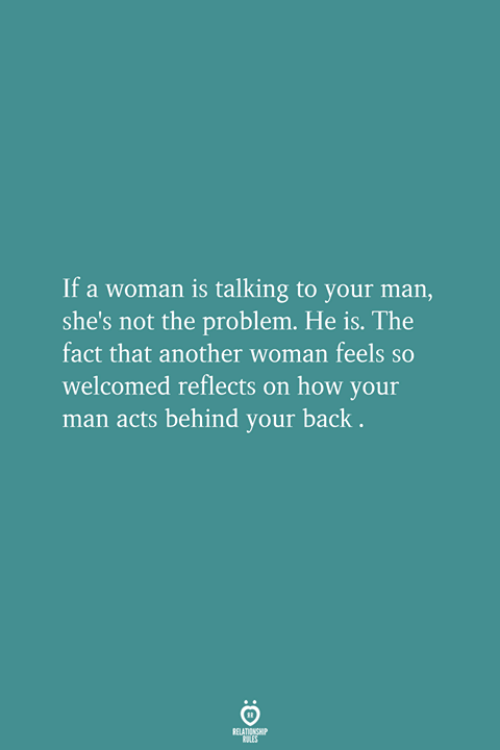 Another Woman: If a woman is talking to your man,  she's not the problem. He is. The  fact that another woman feels so  welcomed reflects on how your  man acts behind your back