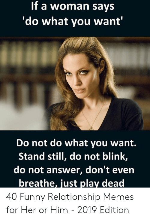 Funny, Memes, and Answer: If a woman says  'do what you want'  Do not do what you want.  Stand still, do not blink,  do not answer, don't even  breathe, just play dead 40 Funny Relationship Memes for Her or Him - 2019 Edition