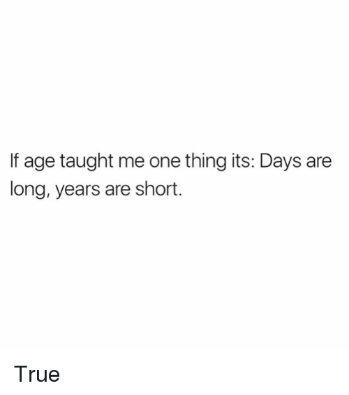 shortness: If age taught me one thing its: Days are  long, years are short. True