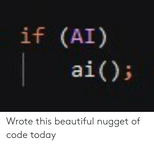 nugget: if (AI)  ai() Wrote this beautiful nugget of code today