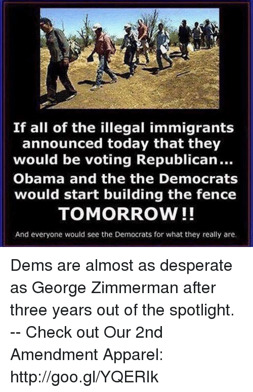 Voting Republican: If all of the illegal immigrants  announced today that they  would be voting Republican...  Obama and the the Democrats  would start building the fence  TOMORROW!!  And everyone would see the Democrats for what they really are. Dems are almost as desperate as George Zimmerman after three years out of the spotlight. -- Check out Our 2nd Amendment Apparel: http://goo.gl/YQERIk