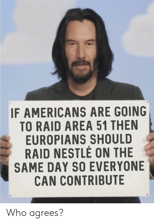 Nestle, Area 51, and Raid: IF AMERICANS ARE GOING  TO RAID AREA 51 THEN  EUROPIANS SHOULD  RAID NESTLE ON THE  SAME DAY SO EVERYONE  CAN CONTRIBUTE Who agrees?