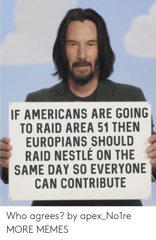 Dank, Memes, and Target: IF AMERICANS ARE GOING  TO RAID AREA 51 THEN  EUROPIANS SHOULD  RAID NESTLE ON THE  SAME DAY SO EVERYONE  CAN CONTRIBUTE Who agrees? by apex_No1re MORE MEMES