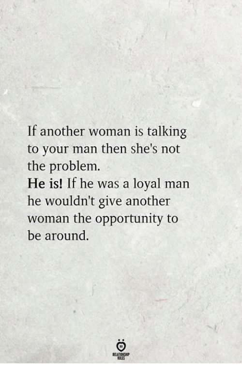 Another Woman: If another woman is talking  to your man then she's not  the problem.  He is! If he was a loyal man  he wouldn't give another  woman the opportunity to  be around