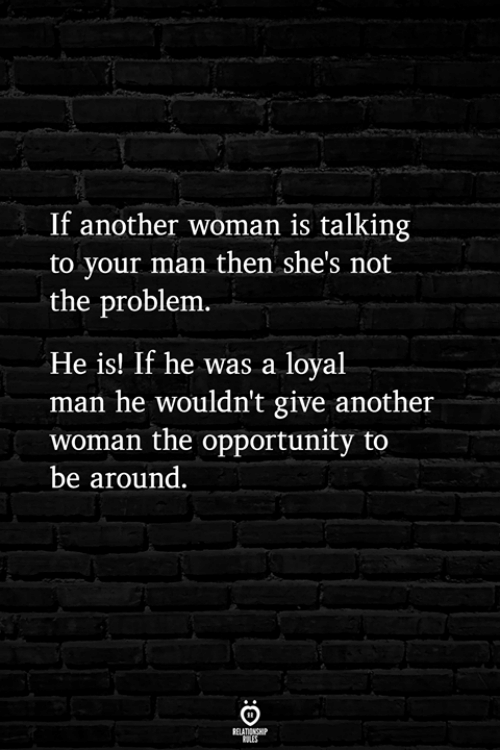 Another Woman: If another woman is talking  to your man then she's not  the problem  He is! If he was a loyal  man he wouldn't give another  woman the opportunity to  be around.