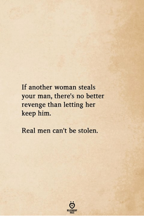 Another Woman: If another woman steals  your man, there's no better  revenge than letting her  keep him.  Real men can't be stolen.
