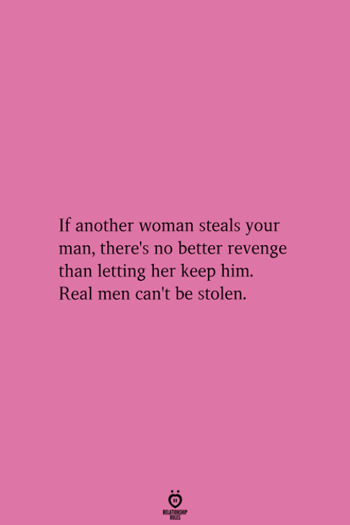 Another Woman: If another woman steals your  man, there's no better revenge  than letting her keep him  Real men can't be stolen.  RELATIONGHIP