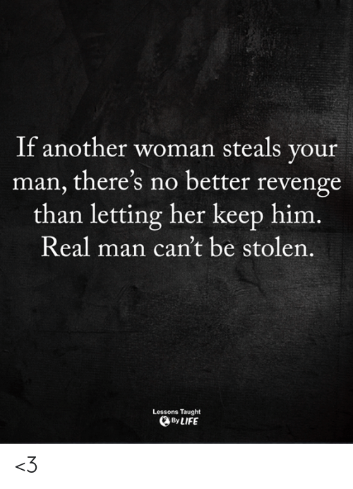 Another Woman: If another woman steals your  man, there's no better revenge  than letting her keep him.  Real man can't be stolen.  Lessons Taught  By LIFE <3