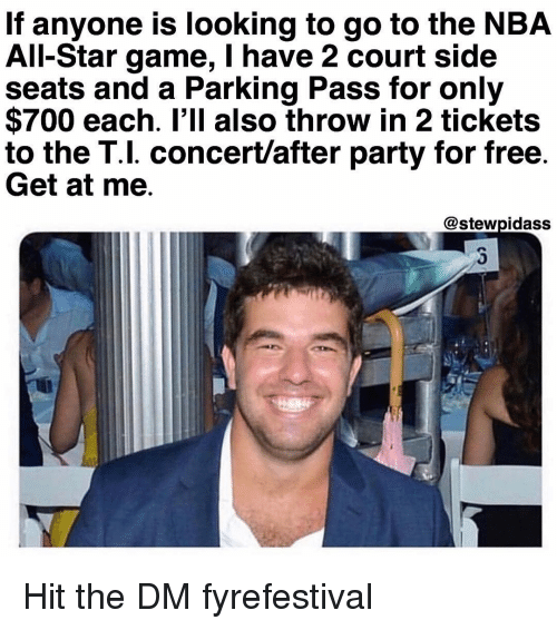 NBA All-Star Game: If anyone is looking to go to the NBA  All-Star game, I have 2 court side  seats and a Parking Pass for only  $700 each. I'll also throw in 2 tickets  to the T.l. concert/after party for free.  Get at me.  @stewpidass Hit the DM fyrefestival