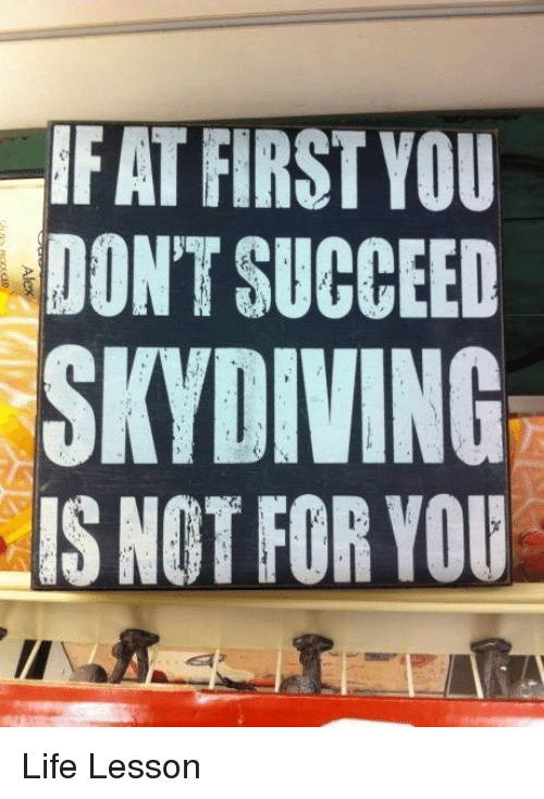 skydive: IF AT FIRST YOU  DON'T SUCCEED  SKYDIVING  IS NOT FOR YOU Life Lesson