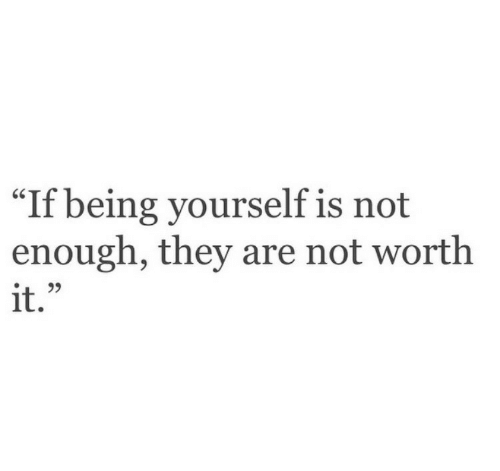 "They, Worth It, and Enough: ""If  being yourself is not  enough, they are not worth  it."""