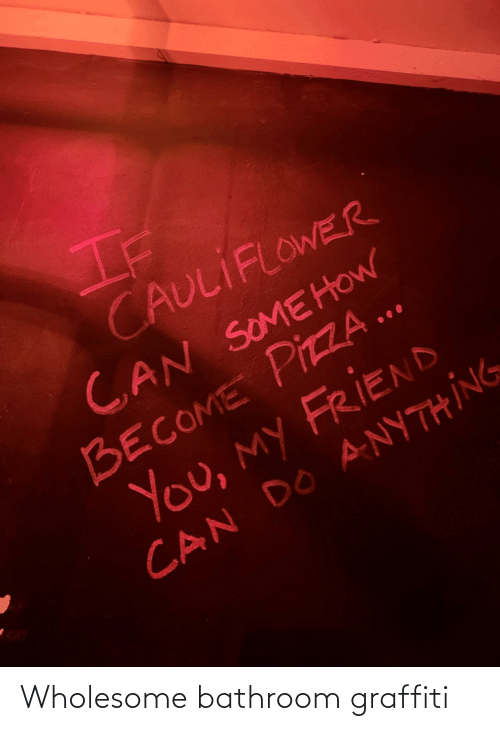 Graffiti, Pizza, and Wholesome: If  CAULIFLOWER  CAN SOMEHOW  BECOME PIZZA ..  You, my FRIEND  CAN DO ANYTHING Wholesome bathroom graffiti