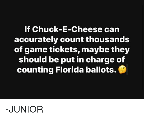 Chuck E Cheese, Memes, and Florida: If Chuck-E-Cheese can  accurately count thousands  of game tickets, maybe they  should be put in charge of  counting Florida ballots. -JUNIOR