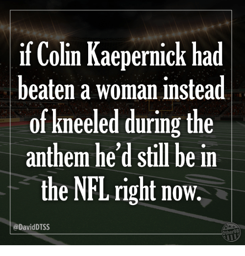 Colin Kaepernick: if Colin Kaepernick had  beaten a woman instead  of kneeled during the  anthem he'd still be in  the NFL right now.  @DavidDTSS  Other98