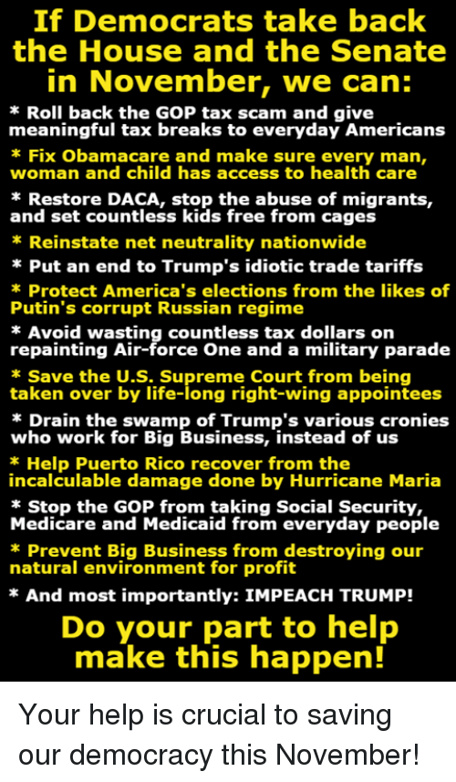 impeach: If Democrats take back  the House and the Senate  in November, we can:  Roll back the GOP tax scam and give  meaningful tax breaks to everyday Americans  Fix Obamacare and make sure every man,  woman and child has access to health care  * Restore DACA, stop the abuse of migrants,  and set countless kids free from cages  Reinstate net neutrality nationwide  Put an end to Trump's idiotic trade tariffs  Protect America's elections from the likes of  Putin's corrupt Russian regime  * Avoid wasting countless tax dollars on  repainting Air-force One and a military parade  Save the U.S. Supreme Court from being  taken over by life-long right-wing appointees  * Drain the swamp of Trump's various cronies  who work for Big Business, instead of us  * Help Puerto Rico recover from the  incalculable damage done by Hurricane Maria  * Stop the GOP from taking Social Security,  Medicare and Medicaid from everyday people  Prevent Big Business from destroying our  natural environment for profit  * And most importantly: IMPEACH TRUMP!  Do your part to help  make this happen! Your help is crucial to saving our democracy this November!
