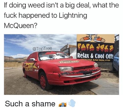 Cool Off: If doing weed isn't a big deal, what the  fuck happened to Lightning  McQueen?  @TopTree  Relax & Cool Off!  CENT JUNCTIONUTA Such a shame 🏎💨
