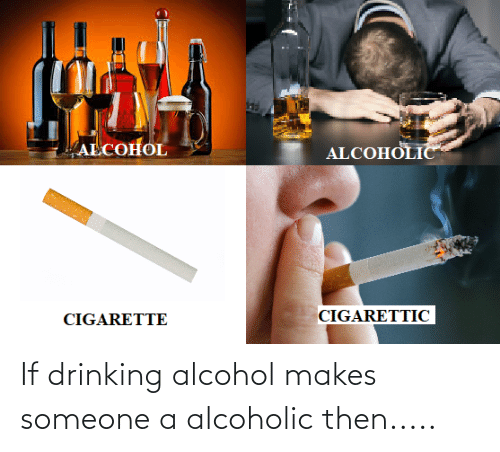 Alcohol: If drinking alcohol makes someone a alcoholic then.....