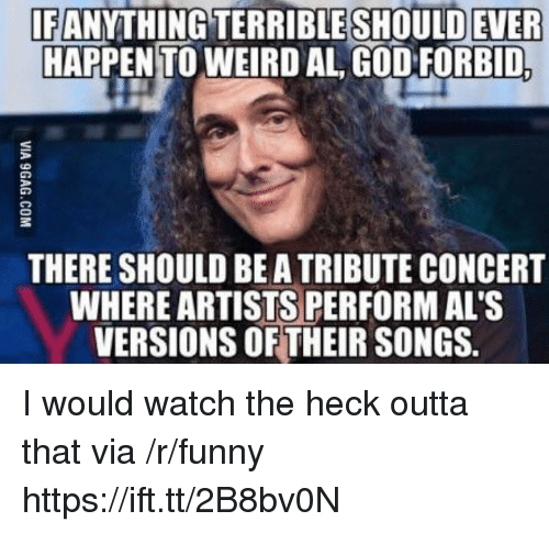 als: IF  EANYTHİNGTERRİBLESHOULDEVER  HAPPENTO WEIRD AL GOD FORBID  THERE SHOULD BE A TRIBUTE CONCERT  WHERE ARTISTS PERFORM AL'S  VERSIONS OF THEIR SONGS. I would watch the heck outta that via /r/funny https://ift.tt/2B8bv0N