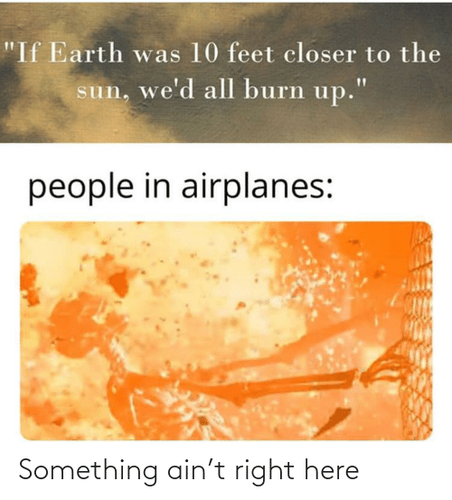 "Reddit, Earth, and Feet: ""If Earth was 10 feet closer to the  sun, we'd all burn up.""  people in airplanes: Something ain't right here"
