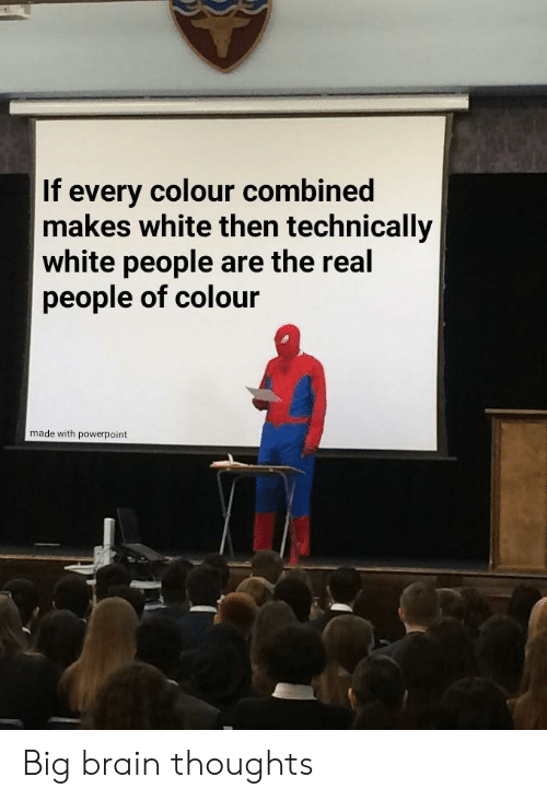 Funny, White People, and Brain: If every colour combined  makes white then technically  white people are the real  people of colour  made with powerpoint Big brain thoughts