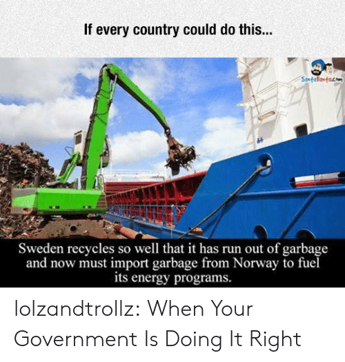 import: If every country could do this...  Sweden recycles so well that it has run out of garbage  and now must import garbage from Norway to fuel  its energy programs. lolzandtrollz:  When Your Government Is Doing It Right