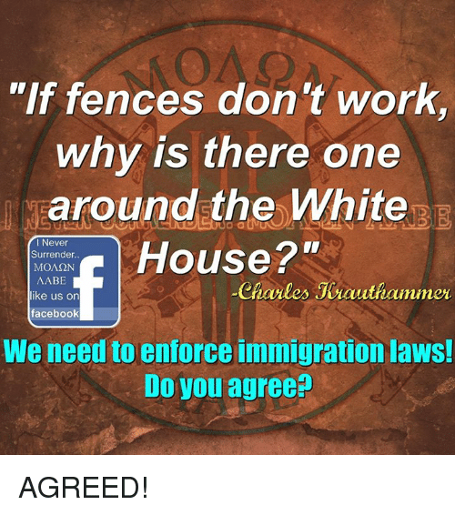 "Enforcer: ""If fences don't work  why is there one  around the White  Surrender.  House 2""  MONSON  I Never  AABE  like us on  Charles Jeauthammer  facebook  We need to enforce immigration laws!  Do you agree? AGREED!"
