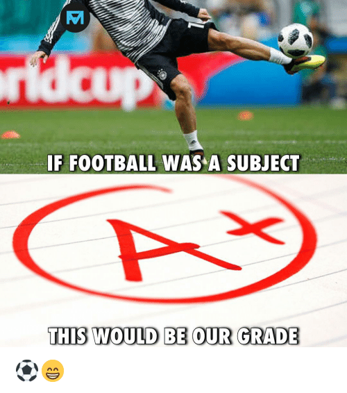 Football, Memes, and 🤖: IF FOOTBALL WAS A SUBJECT  THIS WOULD BE OUR GRADE ⚽️😁