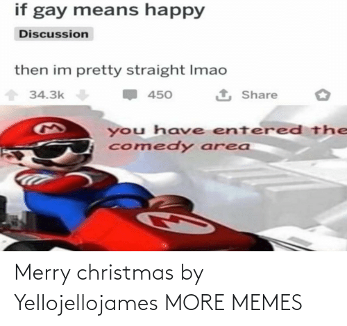 Merry Christmas: if gay means happy  Discussion  then im pretty straight Imao  1 Share  34.3k  450  you have entered the  comedy area Merry christmas by Yellojellojames MORE MEMES