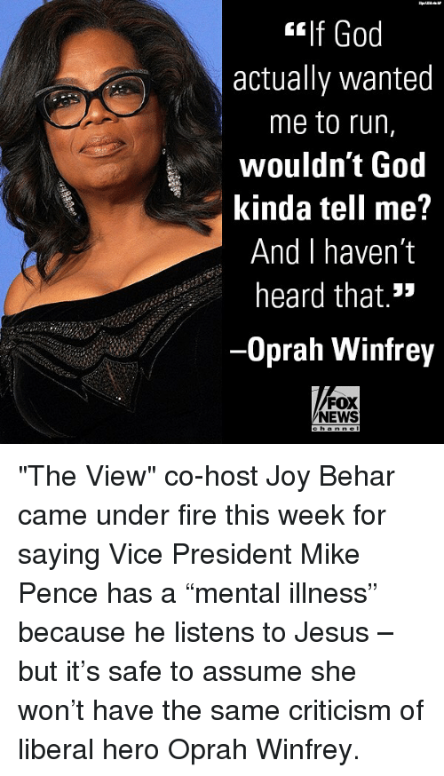 "Fire, God, and Jesus: If God  actually wanted  me to run,  wouldn't God  kinda tell me?  And I haven't  heard that.""  Oprah Winfrey  FOX  NEWS ""The View"" co-host Joy Behar came under fire this week for saying Vice President Mike Pence has a ""mental illness"" because he listens to Jesus – but it's safe to assume she won't have the same criticism of liberal hero Oprah Winfrey."